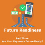 Future Readiness: Are Your Payments Future Ready? (Part Three)